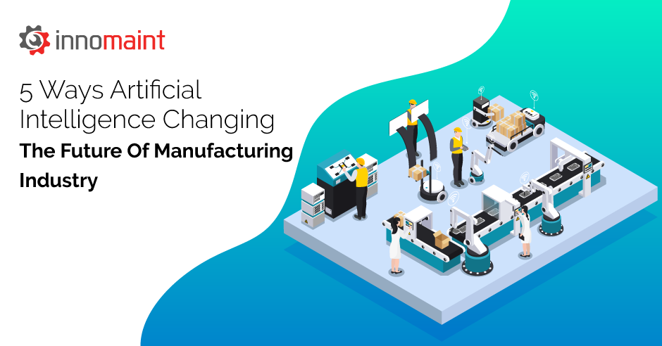5 Ways Artificial Intelligence Changing The Future Of Manufacturing Industry